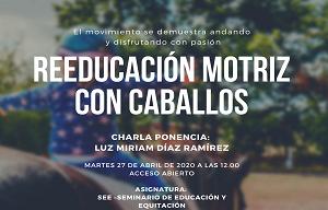 <p>La asignatura Seminario de Eduación y Equitación organiza la charla-ponencia impartida por Dña. Luz Miriam Díaz Ramírez acerca de la <strong>Reeducación Motriz con Caballos.</strong></p>  <p>Martes 27 de abril de 2021 a las 12.00 horas.</p>  <p>Si quieres asistir pide acceso debes mandar un email a: <a href=mailto:beatriz.muros@uah.es>beatriz.muros@uah.es</a></p>